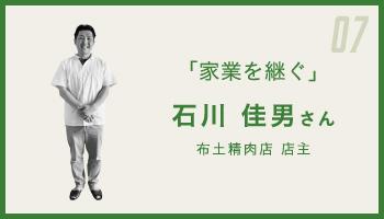 07 「家業を継ぐ」 石川 佳男さん